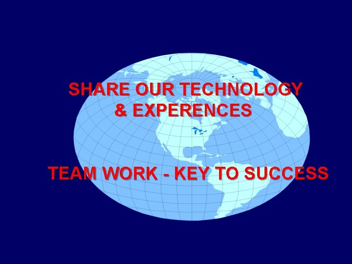 SHARE OUR TECHNOLOGY & EXPERENCES TEAM WORK - KEY TO SUCCESS