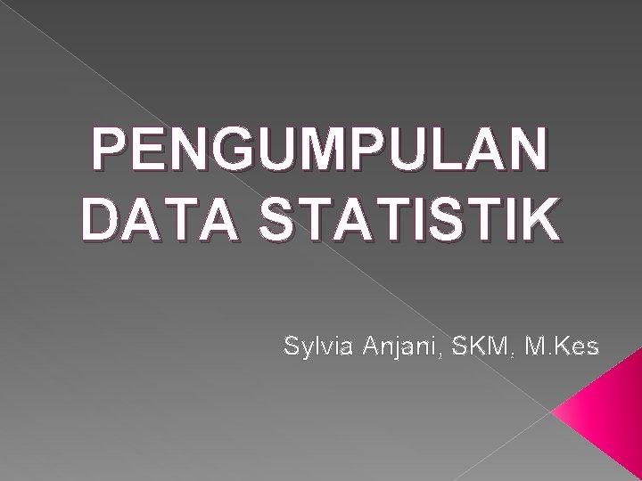 PENGUMPULAN DATA STATISTIK Sylvia Anjani, SKM, M. Kes