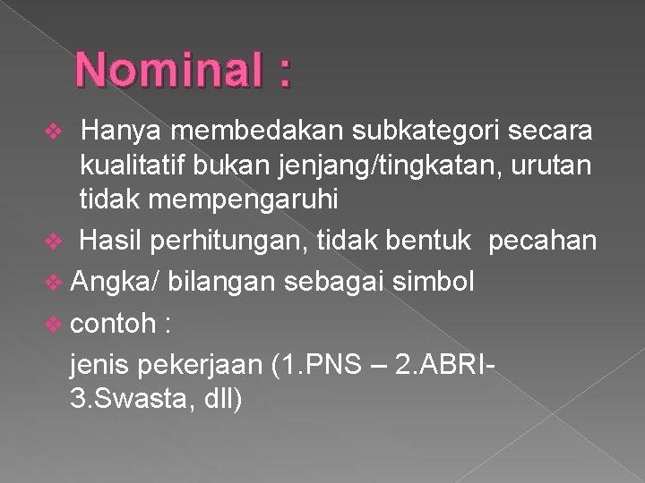 Nominal : Hanya membedakan subkategori secara kualitatif bukan jenjang/tingkatan, urutan tidak mempengaruhi v Hasil
