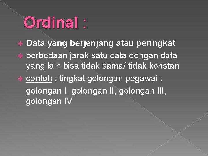 Ordinal : Data yang berjenjang atau peringkat v perbedaan jarak satu data dengan data