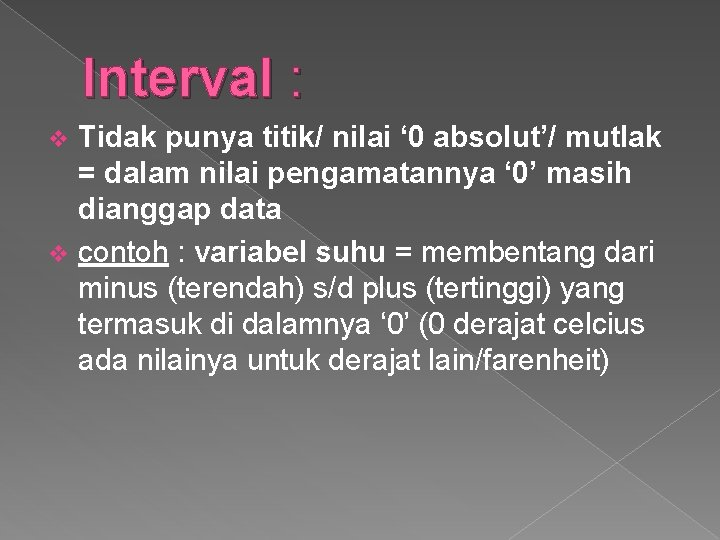 Interval : Tidak punya titik/ nilai ' 0 absolut'/ mutlak = dalam nilai pengamatannya