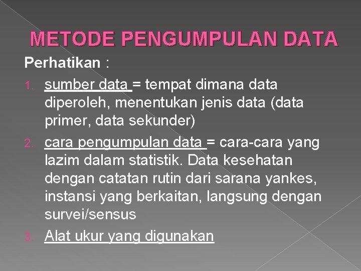 METODE PENGUMPULAN DATA Perhatikan : 1. sumber data = tempat dimana data diperoleh, menentukan