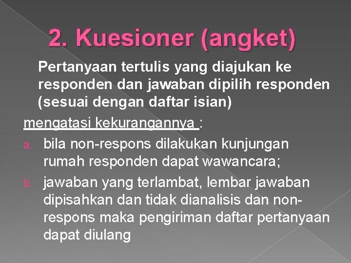 2. Kuesioner (angket) Pertanyaan tertulis yang diajukan ke responden dan jawaban dipilih responden (sesuai