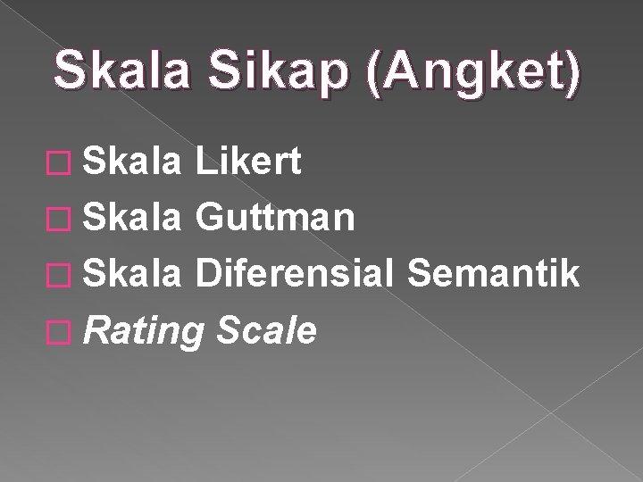 Skala Sikap (Angket) � Skala Likert � Skala Guttman � Skala Diferensial Semantik �