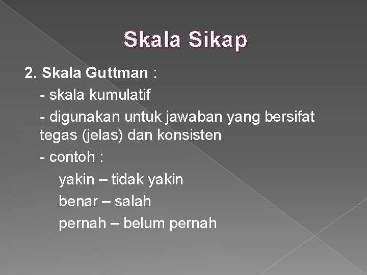 Skala Sikap 2. Skala Guttman : - skala kumulatif - digunakan untuk jawaban yang