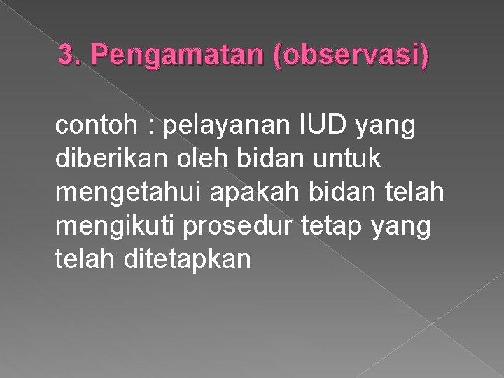 3. Pengamatan (observasi) contoh : pelayanan IUD yang diberikan oleh bidan untuk mengetahui apakah