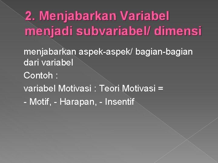 2. Menjabarkan Variabel menjadi subvariabel/ dimensi menjabarkan aspek-aspek/ bagian-bagian dari variabel Contoh : variabel