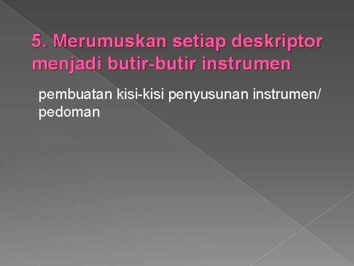 5. Merumuskan setiap deskriptor menjadi butir-butir instrumen pembuatan kisi-kisi penyusunan instrumen/ pedoman