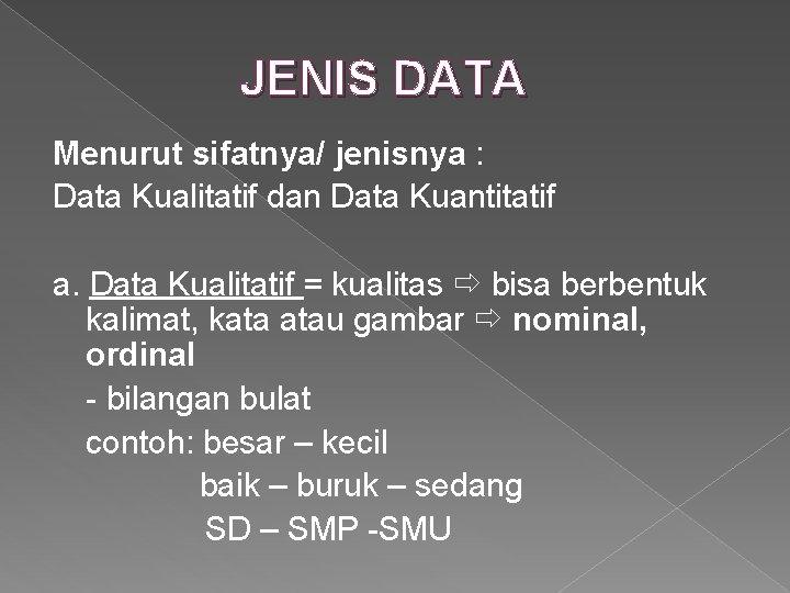JENIS DATA Menurut sifatnya/ jenisnya : Data Kualitatif dan Data Kuantitatif a. Data Kualitatif