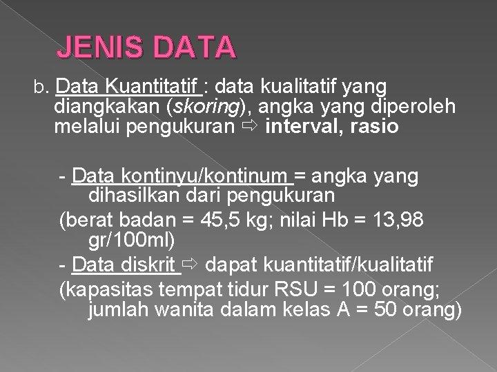 JENIS DATA b. Data Kuantitatif : data kualitatif yang diangkakan (skoring), angka yang diperoleh