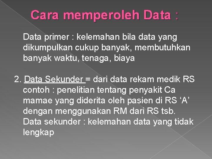 Cara memperoleh Data : Data primer : kelemahan bila data yang dikumpulkan cukup banyak,