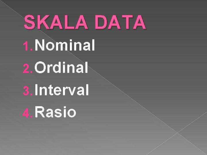 SKALA DATA 1. Nominal 2. Ordinal 3. Interval 4. Rasio