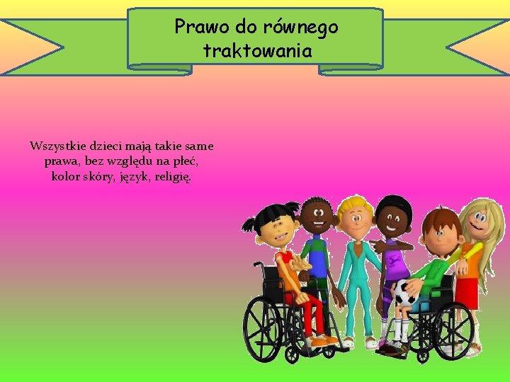Prawo do równego traktowania Wszystkie dzieci mają takie same prawa, bez względu na płeć,