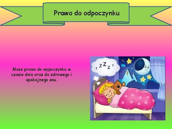 Prawo do odpoczynku Masz prawo do wypoczynku w czasie dnia oraz do zdrowego i