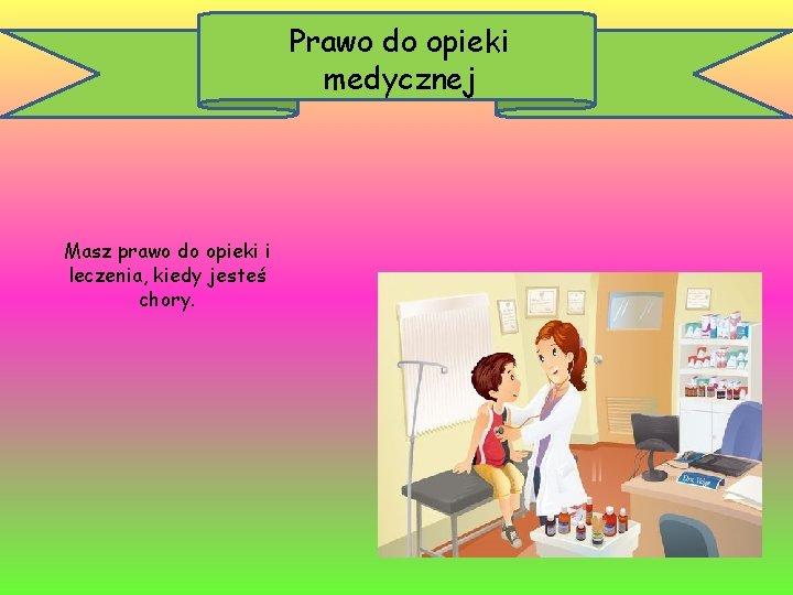 Prawo do opieki medycznej Masz prawo do opieki i leczenia, kiedy jesteś chory.