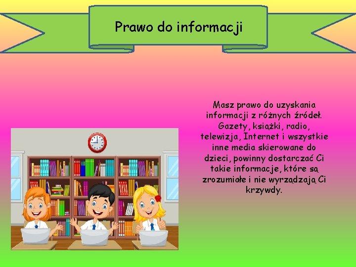 Prawo do informacji Masz prawo do uzyskania informacji z różnych źródeł. Gazety, książki, radio,