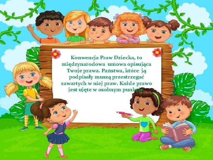 Konwencja Praw Dziecka, to międzynarodowa umowa opisująca Twoje prawa. Państwa, które ją podpisały muszą