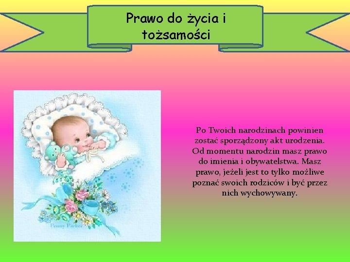 Prawo do życia i tożsamości Po Twoich narodzinach powinien zostać sporządzony akt urodzenia. Od
