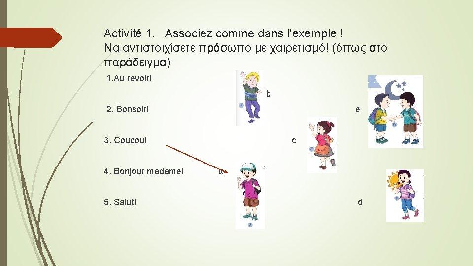 Activité 1. Associez comme dans l'exemple ! Να αντιστοιχίσετε πρόσωπο με χαιρετισμό! (όπως στο