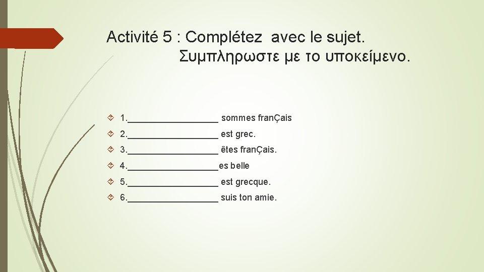 Activité 5 : Complétez avec le sujet. Συμπληρωστε με το υποκείμενο. 1. _________ sommes