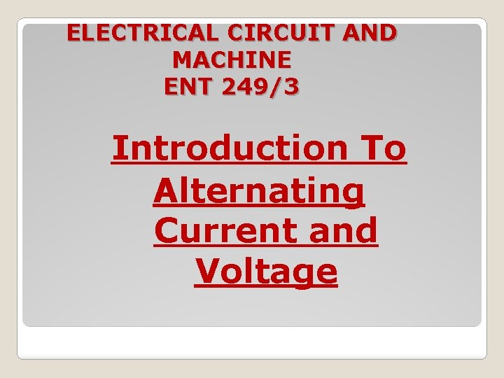 ELECTRICAL CIRCUIT AND MACHINE ENT 249/3 Introduction To Alternating Current and Voltage