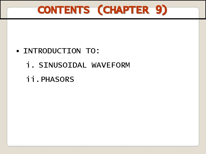 CONTENTS (CHAPTER 9) • INTRODUCTION TO: i. SINUSOIDAL WAVEFORM ii. PHASORS