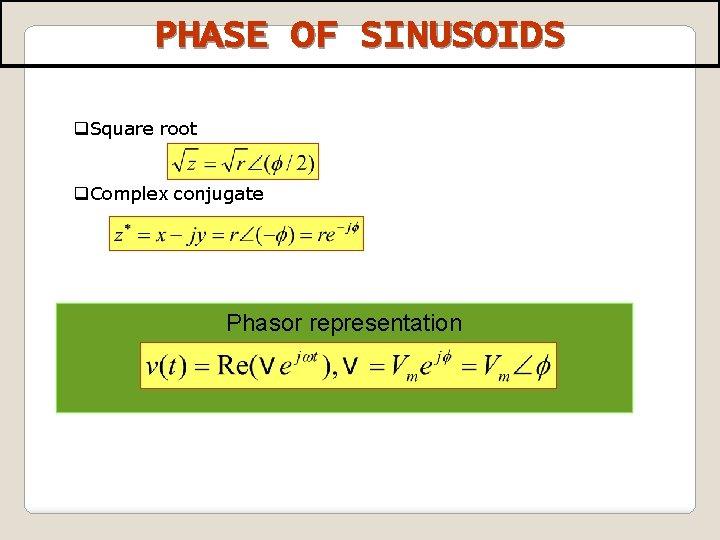 PHASE OF SINUSOIDS q. Square root q. Complex conjugate Phasor representation