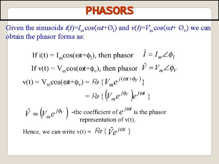PHASORS Given the sinusoids i(t)=Imcos(ωt+ØI) and v(t)=Vmcos(ωt+ Øv) we can obtain the phasor forms