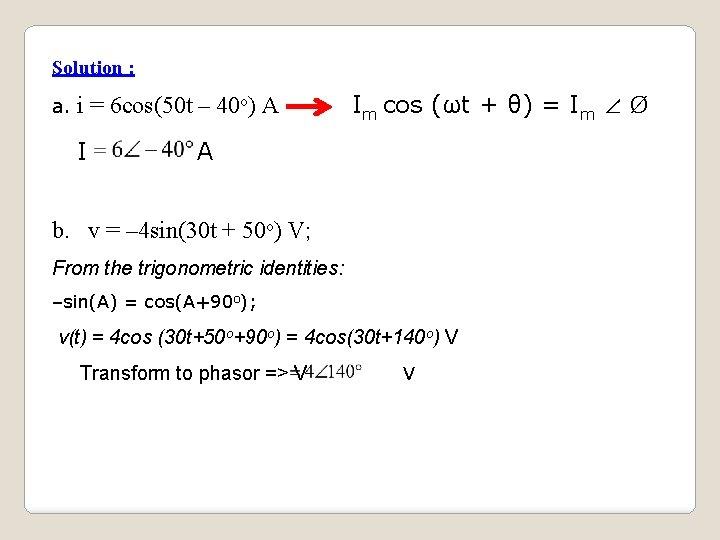 Solution : a. i = 6 cos(50 t – 40 o) A I Im