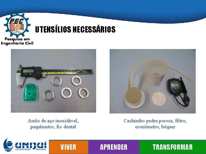 UTENSÍLIOS NECESSÁRIOS Anéis de aço inoxidável, paquímetro, fio dental VIVER Cachimbo pedra porosa, filtro,