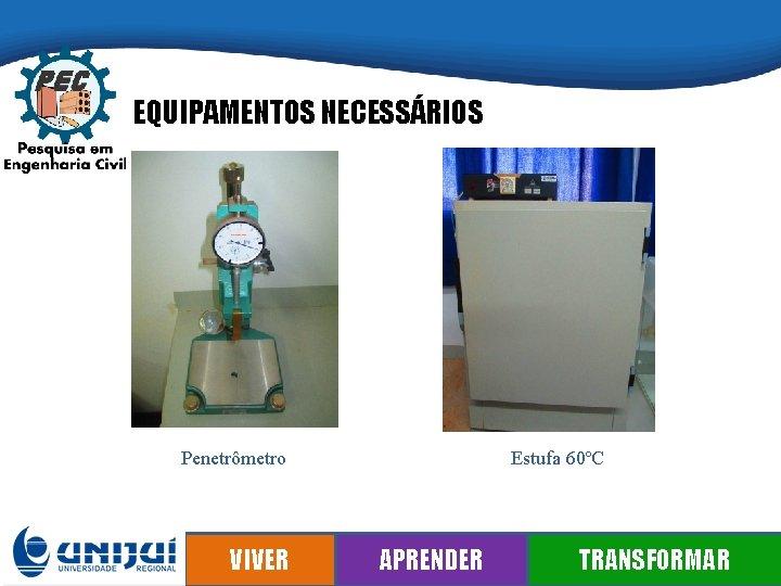 EQUIPAMENTOS NECESSÁRIOS Penetrômetro VIVER Estufa 60ºC APRENDER TRANSFORMAR