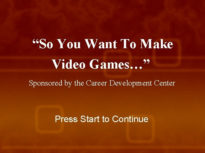"""""""So You Want To Make Video Games…"""" Sponsored by the Career Development Center Press"""