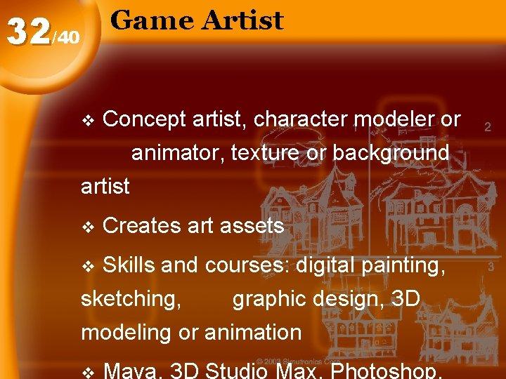 Game Artist 32/40 v Concept artist, character modeler or animator, texture or background artist