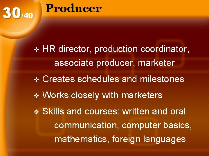 Producer 30/40 v HR director, production coordinator, associate producer, marketer v Creates schedules and