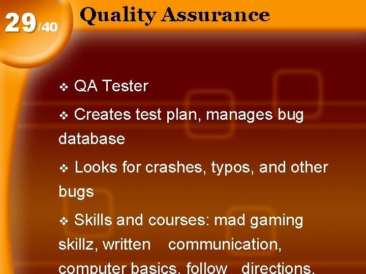 Quality Assurance 29/40 v QA Tester Creates test plan, manages bug database v Looks