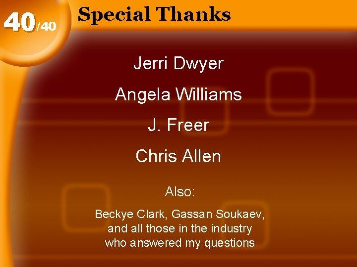 40/40 Special Thanks Jerri Dwyer Angela Williams J. Freer Chris Allen Also: Beckye Clark,