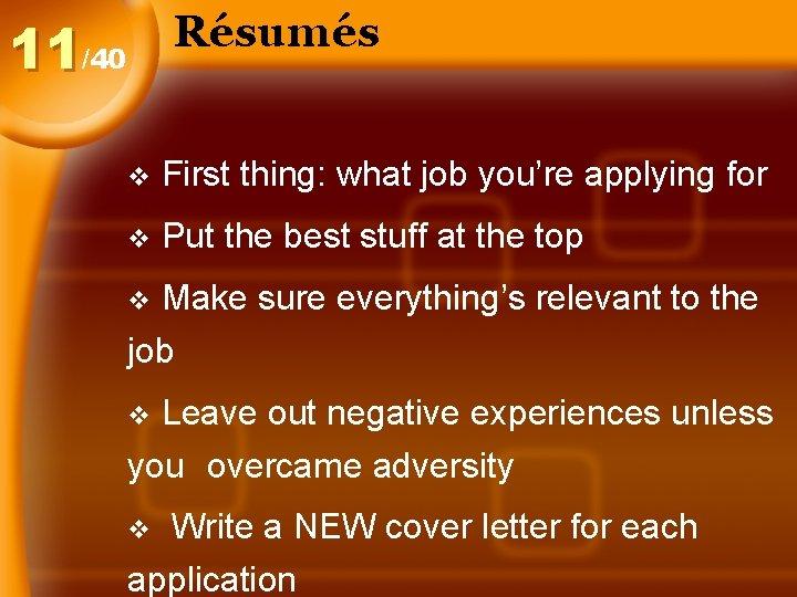 Résumés 11/40 v First thing: what job you're applying for v Put the best