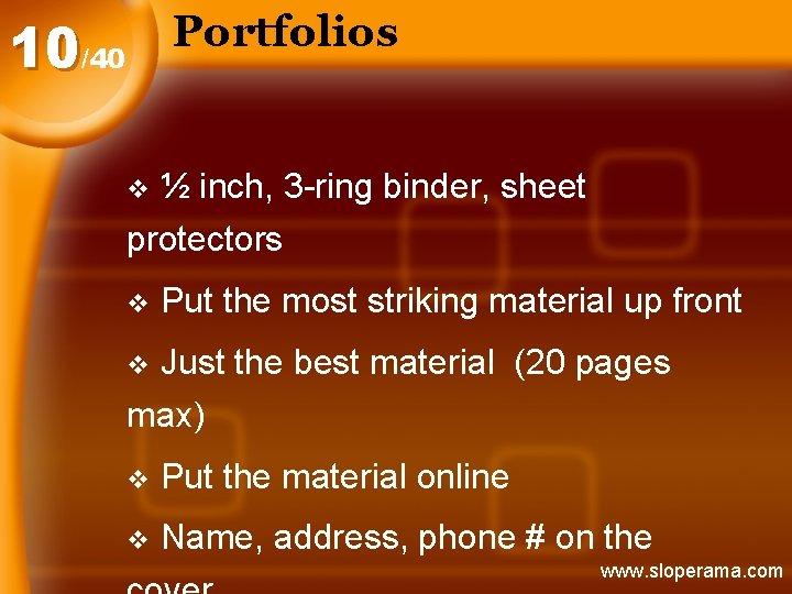 Portfolios 10/40 ½ inch, 3 -ring binder, sheet protectors v v Put the most
