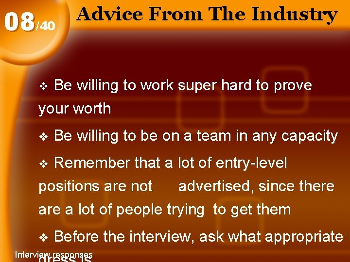 08/40 Advice From The Industry Be willing to work super hard to prove your