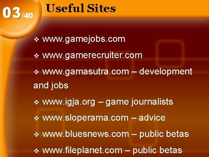 Useful Sites 03/40 v www. gamejobs. com v www. gamerecruiter. com www. gamasutra. com
