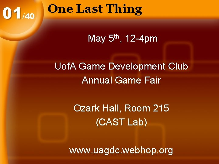 01/40 One Last Thing May 5 th, 12 -4 pm Uof. A Game Development