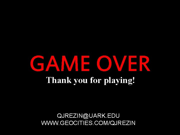 GAME OVER Thank you for playing! Winners don't do drugs QJREZIN@UARK. EDU WWW. GEOCITIES.