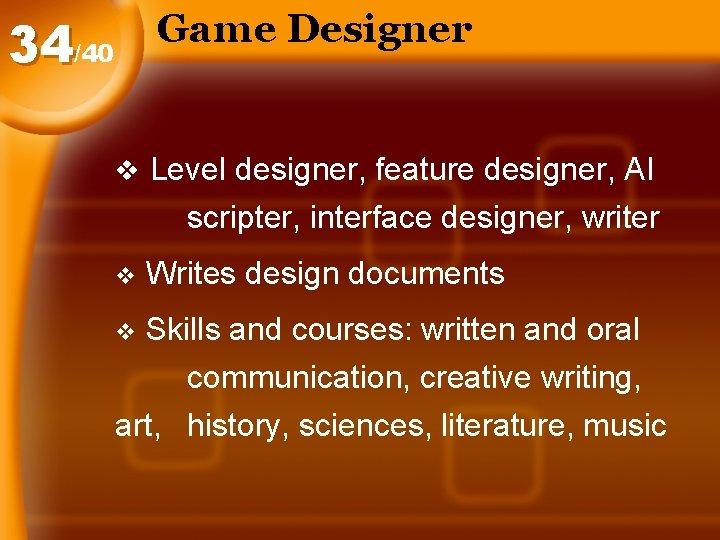 Game Designer 34/40 v Level designer, feature designer, AI scripter, interface designer, writer v