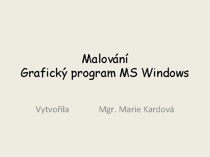Malování Grafický program MS Windows Vytvořila Mgr. Marie Kardová