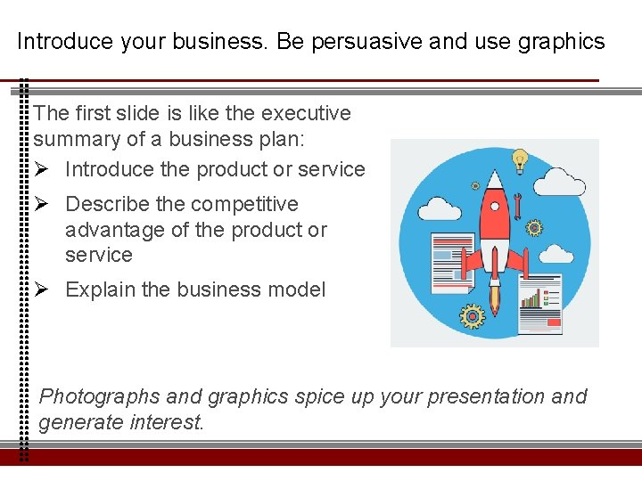 Introduce your business. Be persuasive and use graphics The first slide is like the