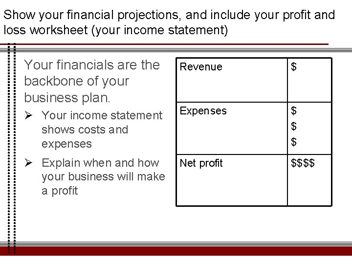 Show your financial projections, and include your profit and loss worksheet (your income statement)
