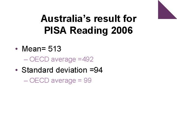 Australia's result for PISA Reading 2006 • Mean= 513 – OECD average =492 •