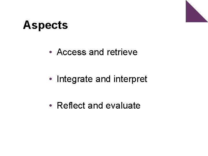 Aspects • Access and retrieve • Integrate and interpret • Reflect and evaluate
