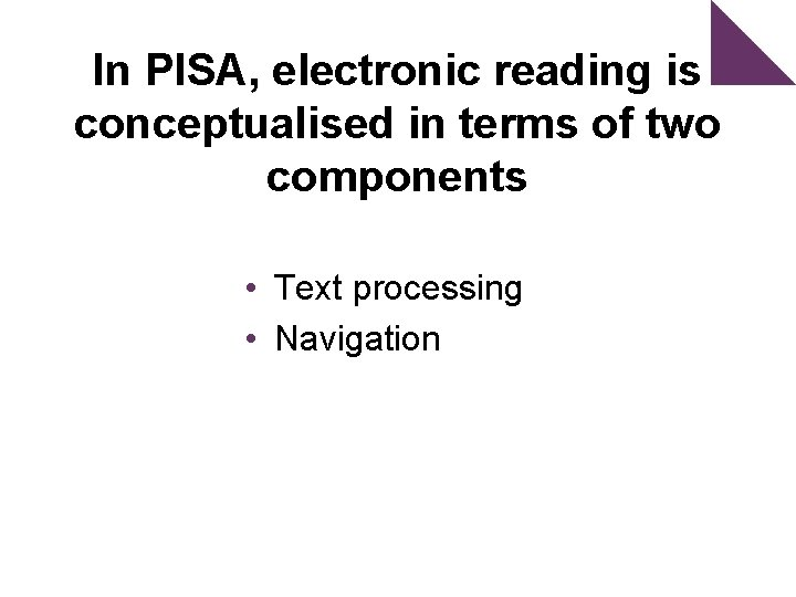 In PISA, electronic reading is conceptualised in terms of two components • Text processing