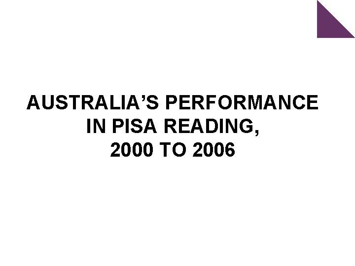 AUSTRALIA'S PERFORMANCE IN PISA READING, 2000 TO 2006